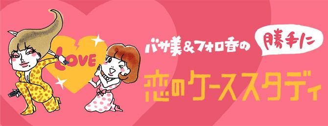 バサ美&フォロ香の勝手に恋のケーススタディ