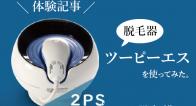 脱毛器ツーピーエス(2PS)を使ってみた!効果と効率良い使い方は?